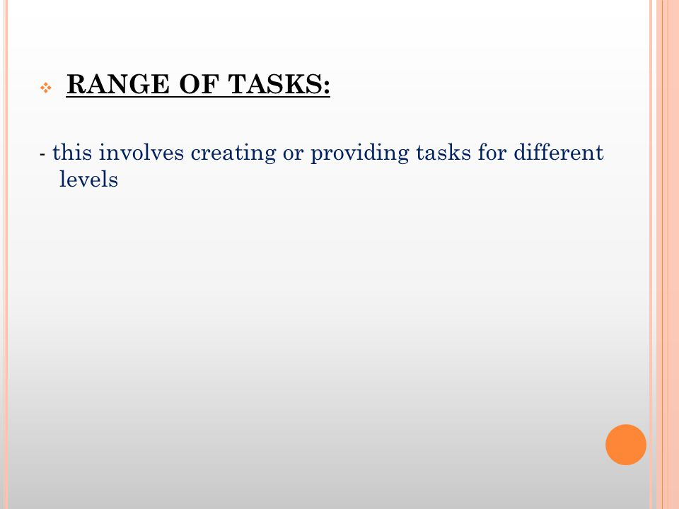 RANGE OF TASKS: - this involves creating or providing tasks for different levels