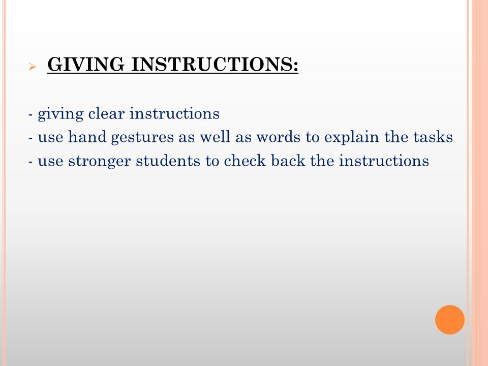 GIVING INSTRUCTIONS: - giving clear instructions. - use hand gestures as well as words to explain the tasks.