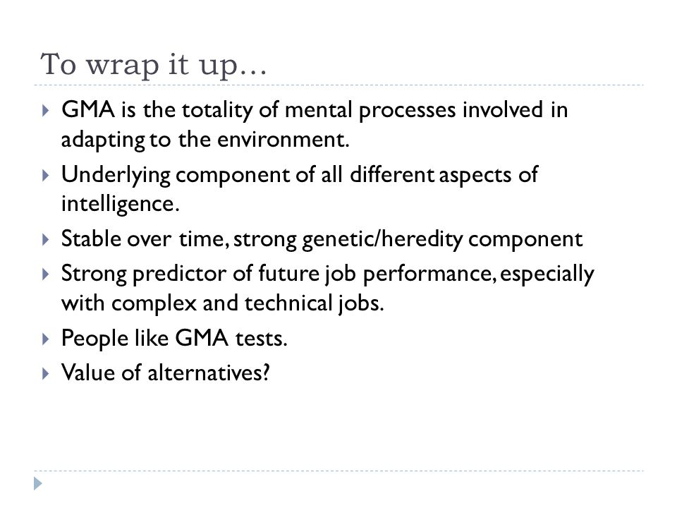 To wrap it up… GMA is the totality of mental processes involved in adapting to the environment.