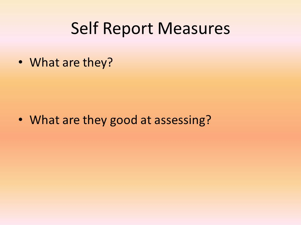 Self Report Measures What are they What are they good at assessing