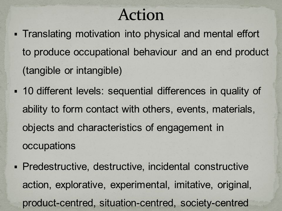 Action Translating motivation into physical and mental effort to produce occupational behaviour and an end product (tangible or intangible)