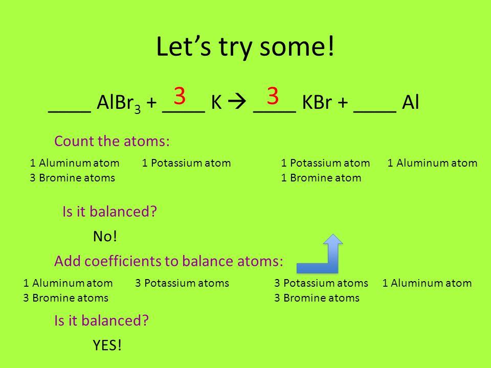 Let's try some! 3 3 ____ AlBr3 + ____ K  ____ KBr + ____ Al