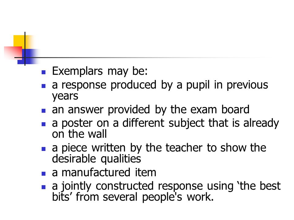 Exemplars may be: a response produced by a pupil in previous years. an answer provided by the exam board.