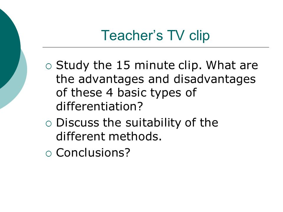 Teacher's TV clip Study the 15 minute clip. What are the advantages and disadvantages of these 4 basic types of differentiation