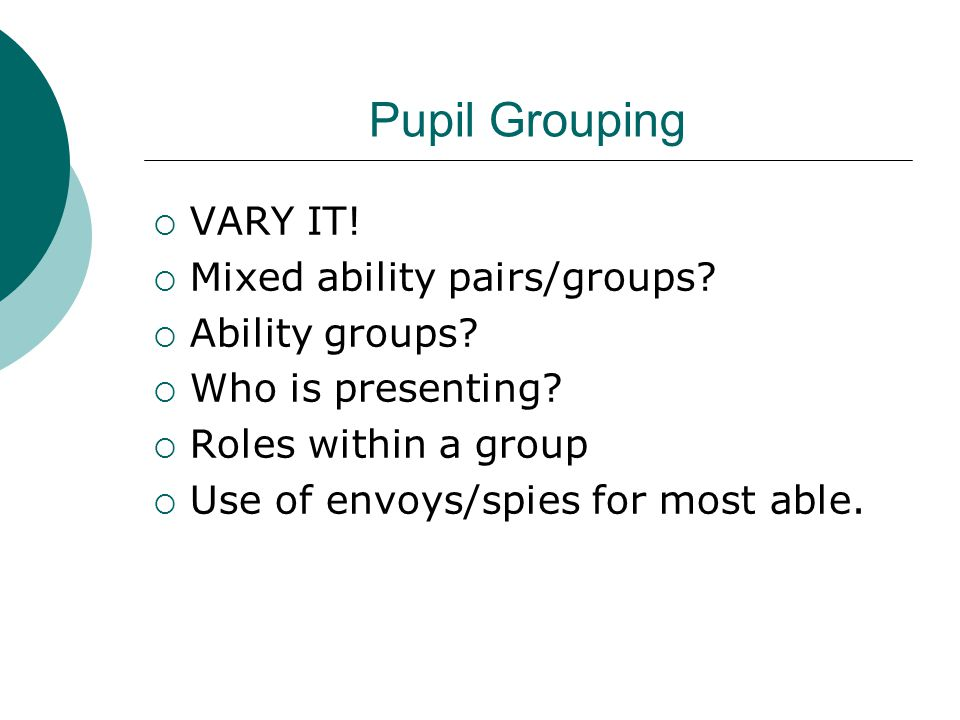 Pupil Grouping VARY IT! Mixed ability pairs/groups Ability groups
