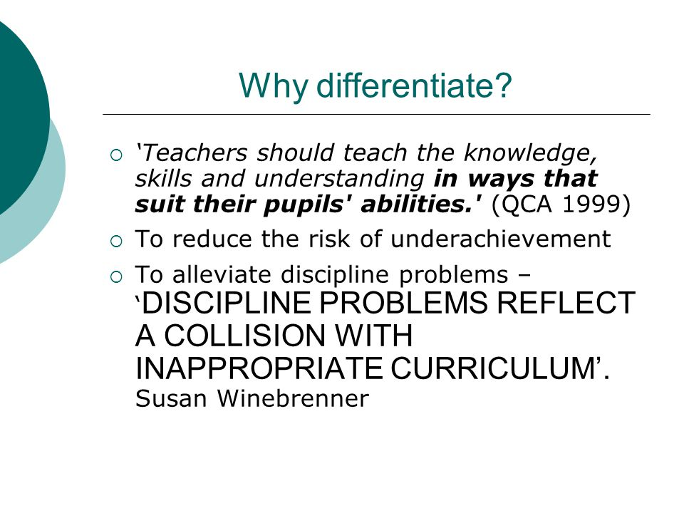 Why differentiate 'Teachers should teach the knowledge, skills and understanding in ways that suit their pupils abilities. (QCA 1999)