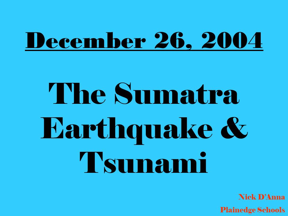 December 26, 2004 The Sumatra Earthquake & Tsunami