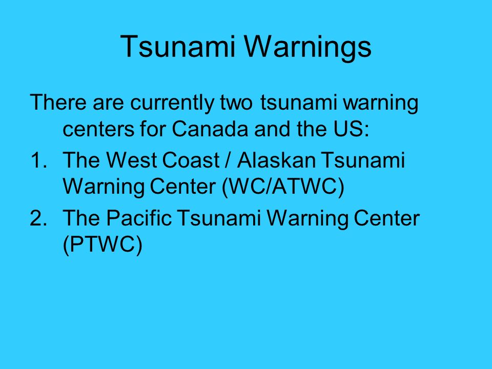 Tsunami Warnings There are currently two tsunami warning centers for Canada and the US: The West Coast / Alaskan Tsunami Warning Center (WC/ATWC)
