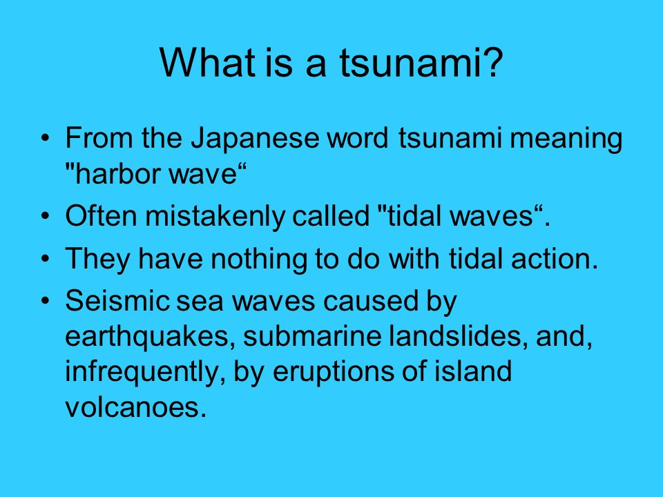What is a tsunami From the Japanese word tsunami meaning harbor wave Often mistakenly called tidal waves .