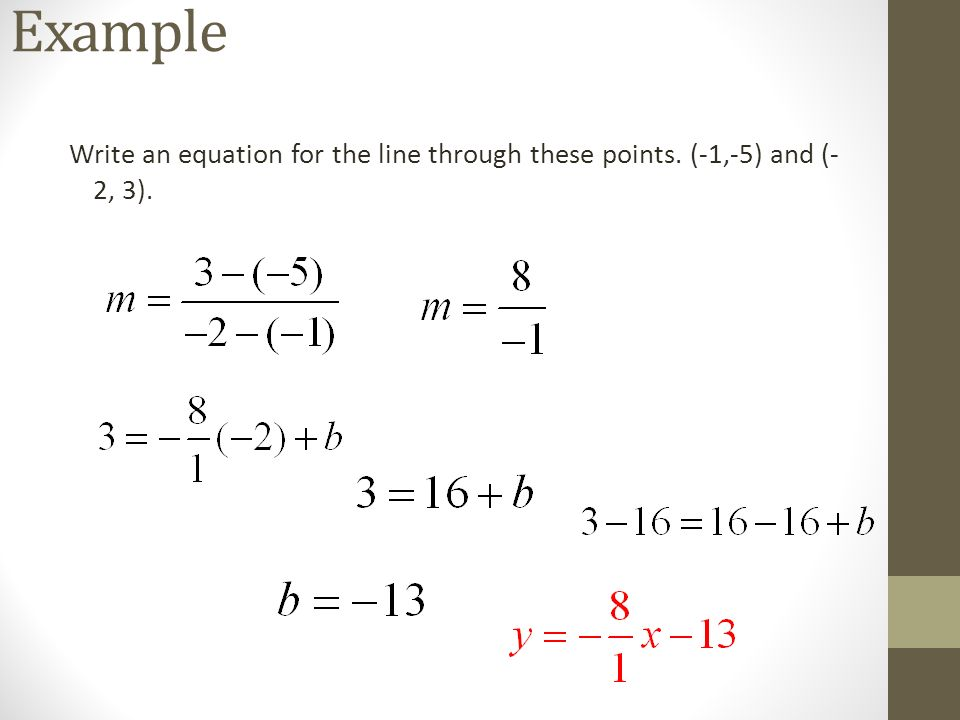 Example Write an equation for the line through these points. (-1,-5) and (-2, 3).