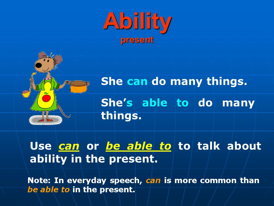 Ability present She can do many things. She's able to do many things.