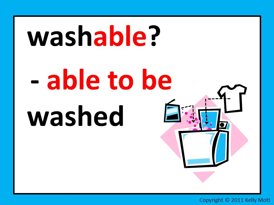 washable - able to be washed Copyright © 2011 Kelly Mott