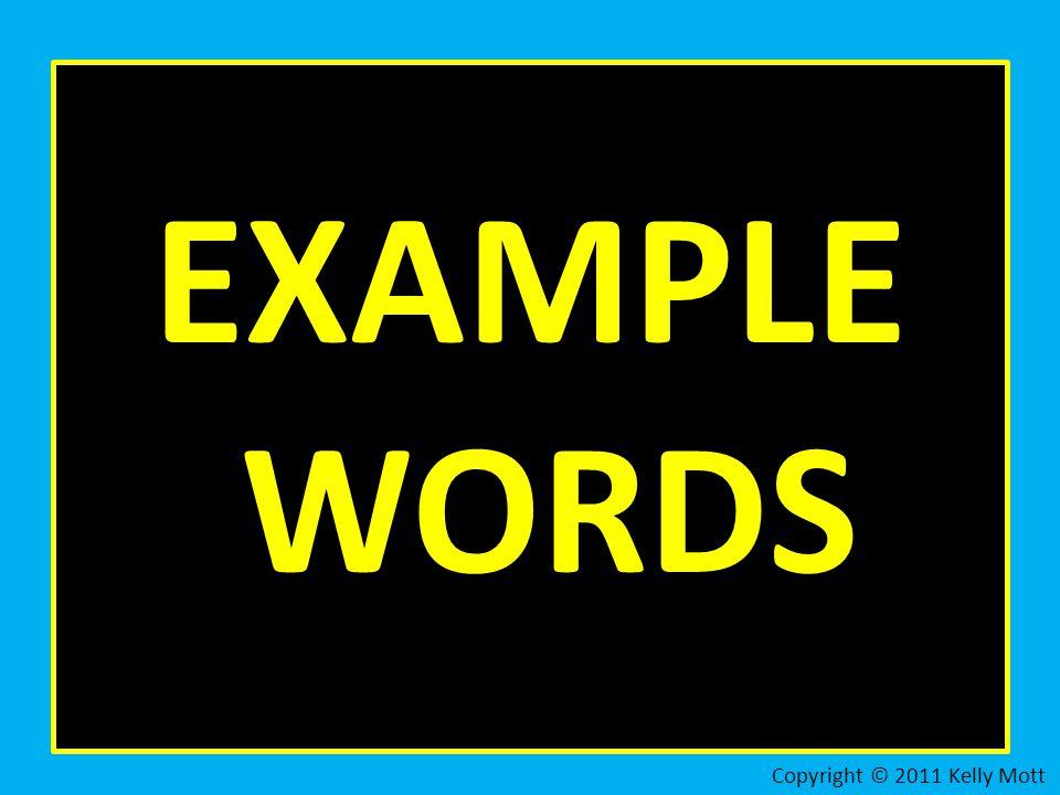 EXAMPLE WORDS Copyright © 2011 Kelly Mott
