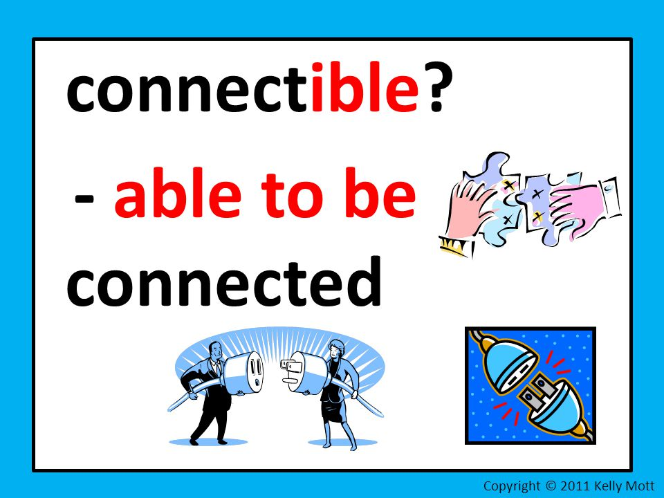 connectible - able to be connected Copyright © 2011 Kelly Mott