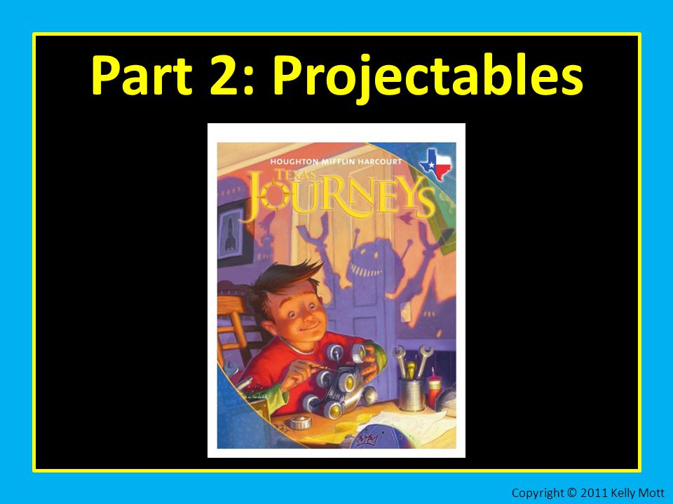 Part 2: Projectables Copyright © 2011 Kelly Mott 19