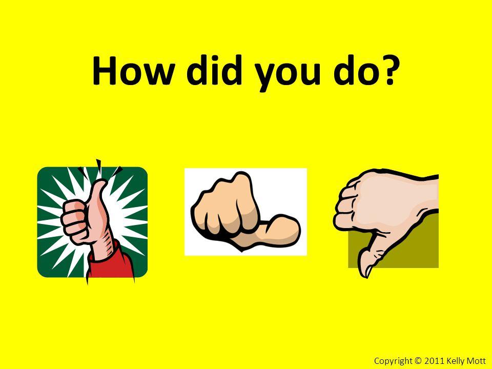 How did you do Copyright © 2011 Kelly Mott