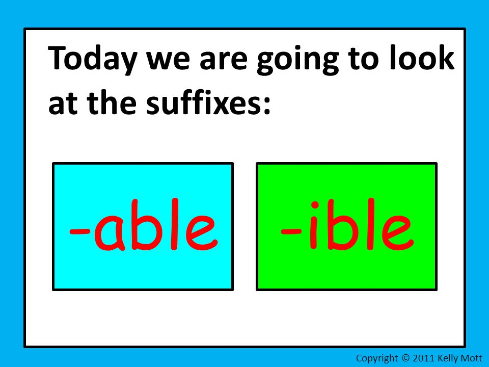 -able -ible Today we are going to look at the suffixes: