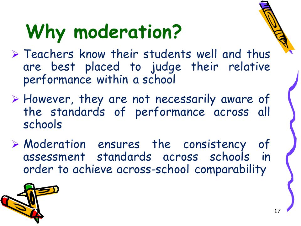 Why moderation Teachers know their students well and thus are best placed to judge their relative performance within a school.