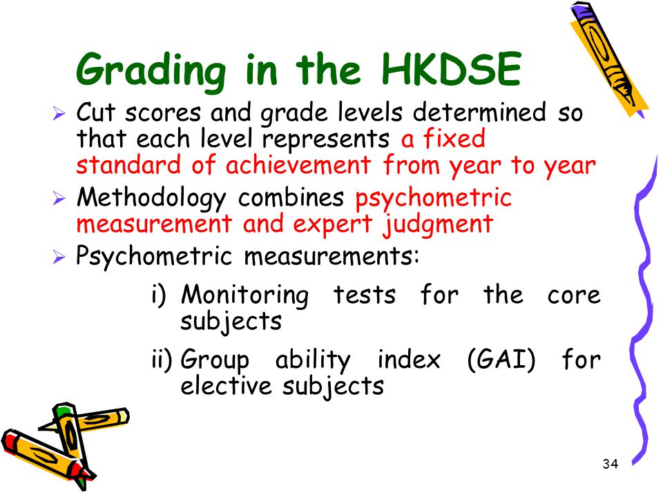 Grading in the HKDSE Cut scores and grade levels determined so that each level represents a fixed standard of achievement from year to year.
