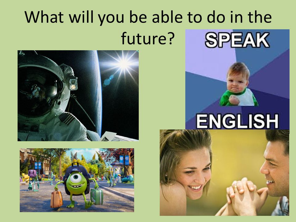 What will you be able to do in the future