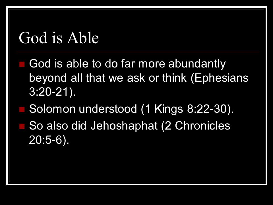 God is Able God is able to do far more abundantly beyond all that we ask or think (Ephesians 3:20-21).