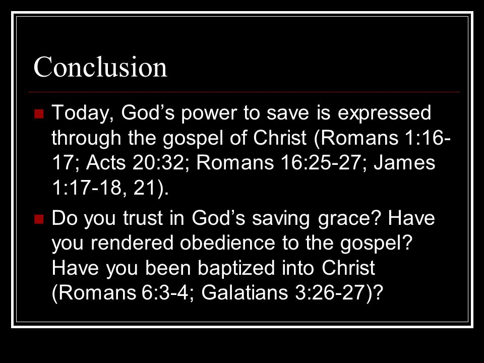 Conclusion Today, God's power to save is expressed through the gospel of Christ (Romans 1:16-17; Acts 20:32; Romans 16:25-27; James 1:17-18, 21).