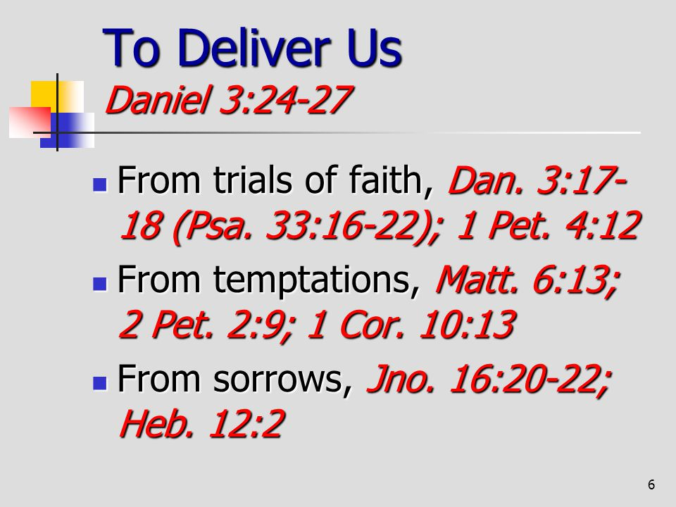 To Deliver Us Daniel 3:24-27 From trials of faith, Dan. 3:17-18 (Psa. 33:16-22); 1 Pet. 4:12.