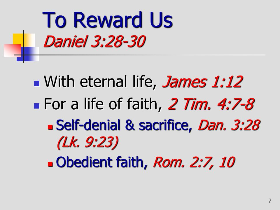 To Reward Us Daniel 3:28-30 With eternal life, James 1:12