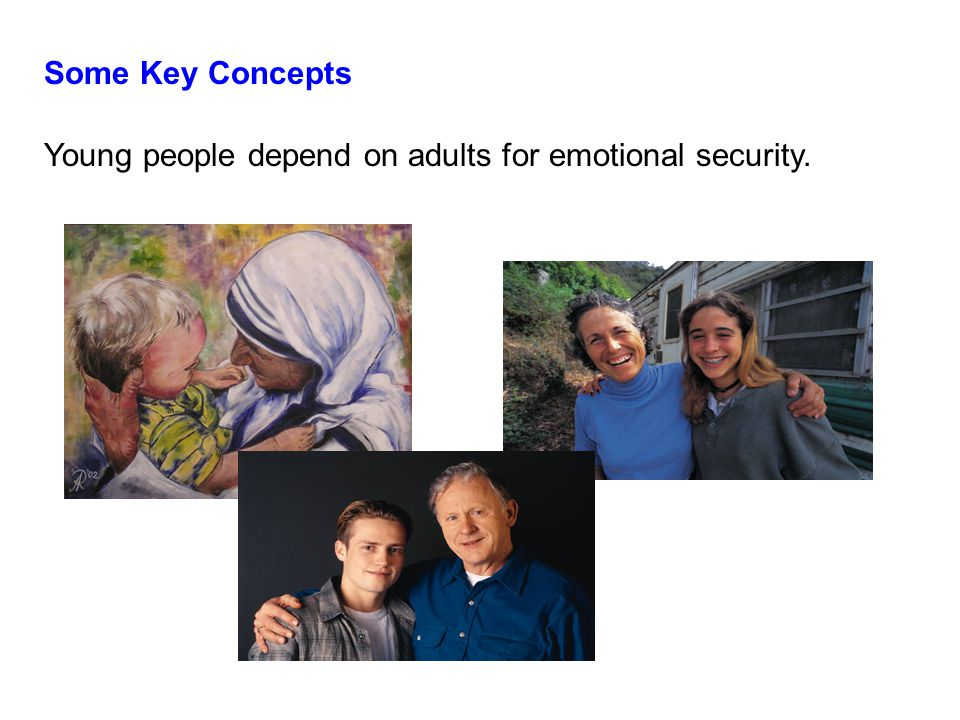 Some Key Concepts Young people depend on adults for emotional security.