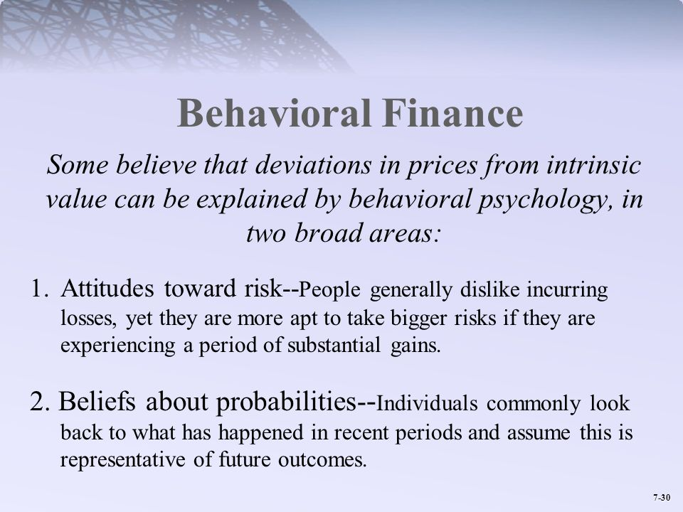Behavioral Finance Some believe that deviations in prices from intrinsic value can be explained by behavioral psychology, in two broad areas: