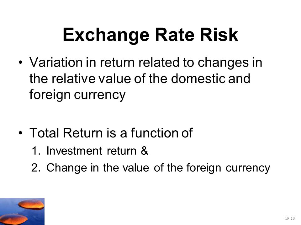 Exchange Rate Risk Variation in return related to changes in the relative value of the domestic and foreign currency.