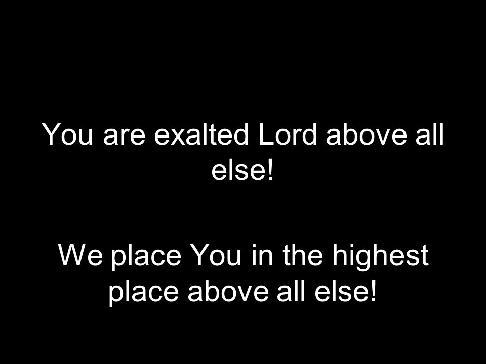 Above All Else You are exalted Lord above all else!