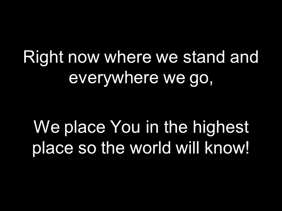 Right now where we stand and everywhere we go,