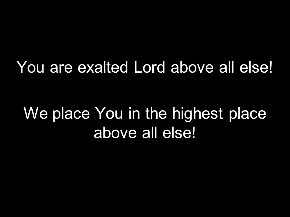 You are exalted Lord above all else!