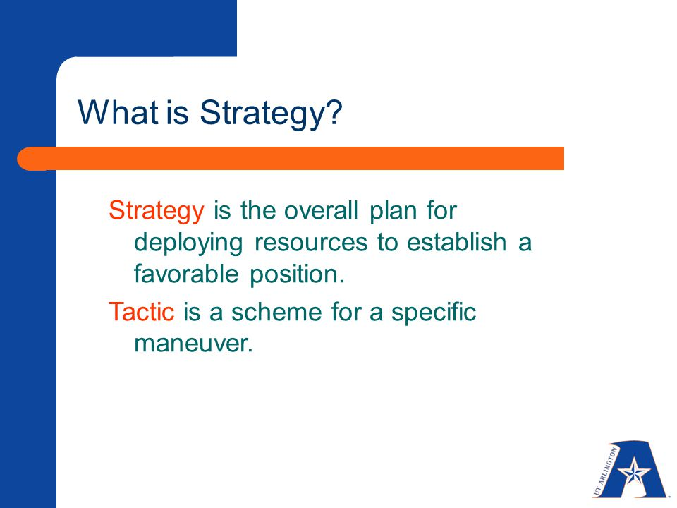 What is Strategy Strategy is the overall plan for deploying resources to establish a favorable position.