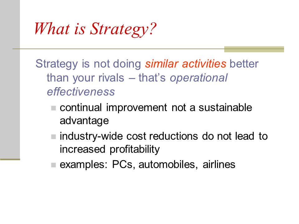 What is Strategy Strategy is not doing similar activities better than your rivals – that's operational effectiveness.