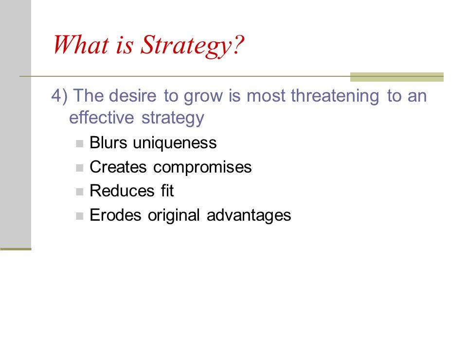 What is Strategy 4) The desire to grow is most threatening to an effective strategy. Blurs uniqueness.