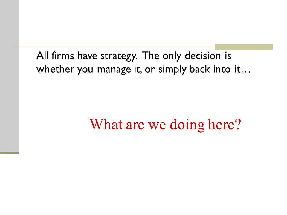 What are we doing here All firms have strategy. The only decision is