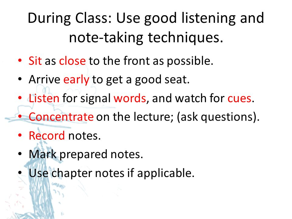 During Class: Use good listening and note-taking techniques.
