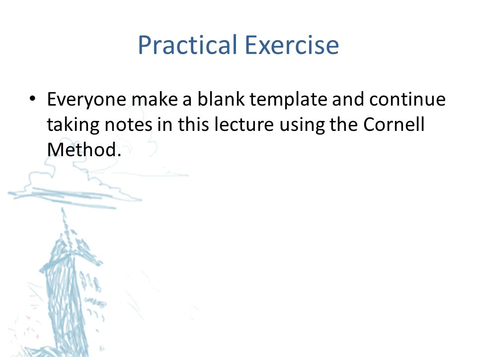 Practical Exercise Everyone make a blank template and continue taking notes in this lecture using the Cornell Method.