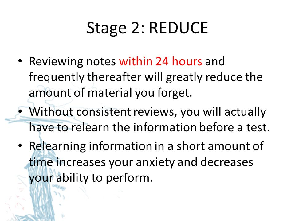 Stage 2: REDUCE Reviewing notes within 24 hours and frequently thereafter will greatly reduce the amount of material you forget.