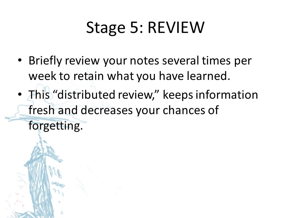 Stage 5: REVIEW Briefly review your notes several times per week to retain what you have learned.