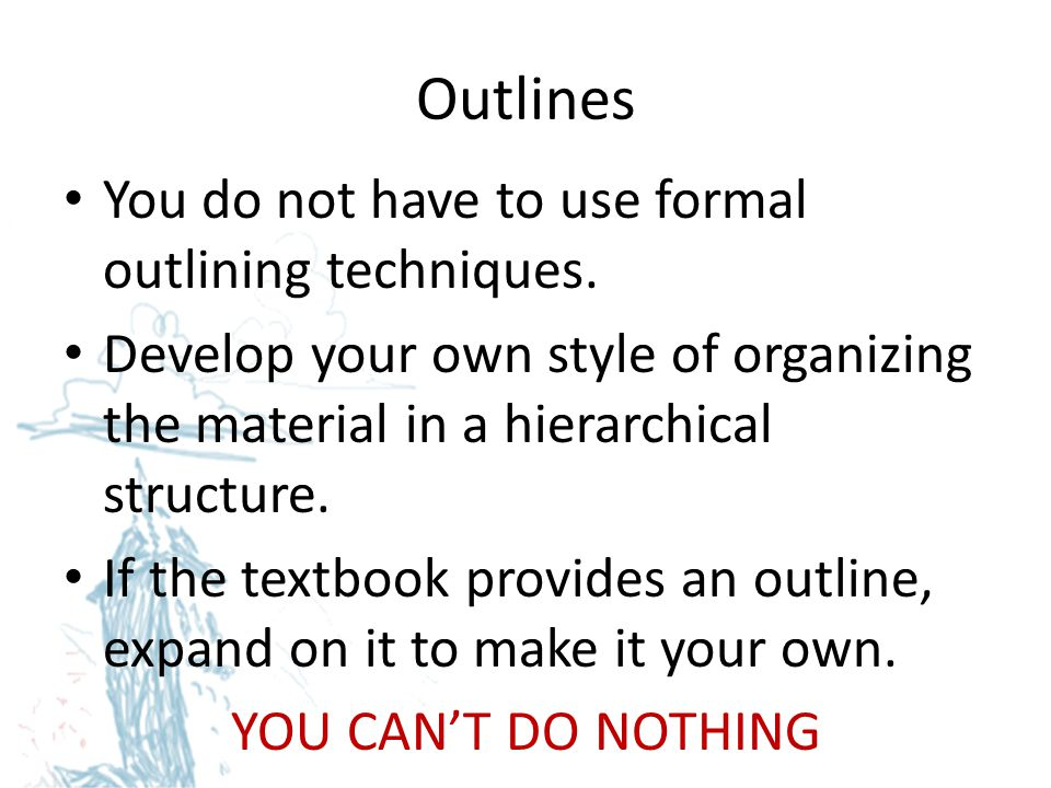 Outlines You do not have to use formal outlining techniques.