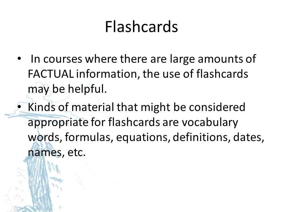 Flashcards In courses where there are large amounts of FACTUAL information, the use of flashcards may be helpful.