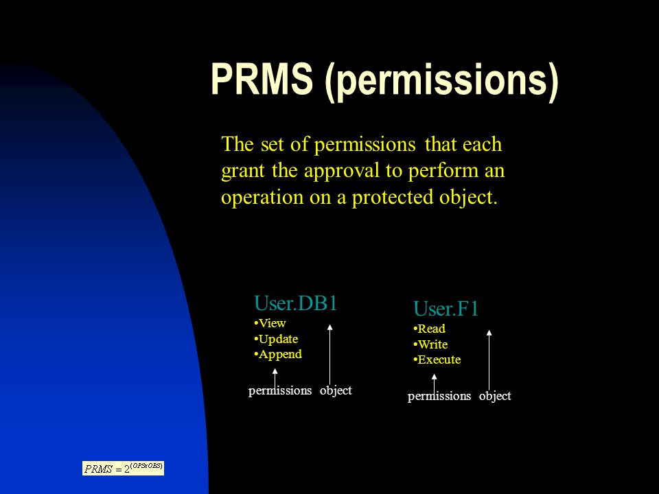 PRMS (permissions) The set of permissions that each grant the approval to perform an operation on a protected object.