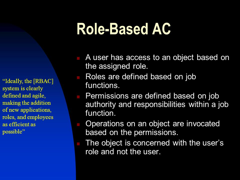 Role-Based AC A user has access to an object based on the assigned role. Roles are defined based on job functions.