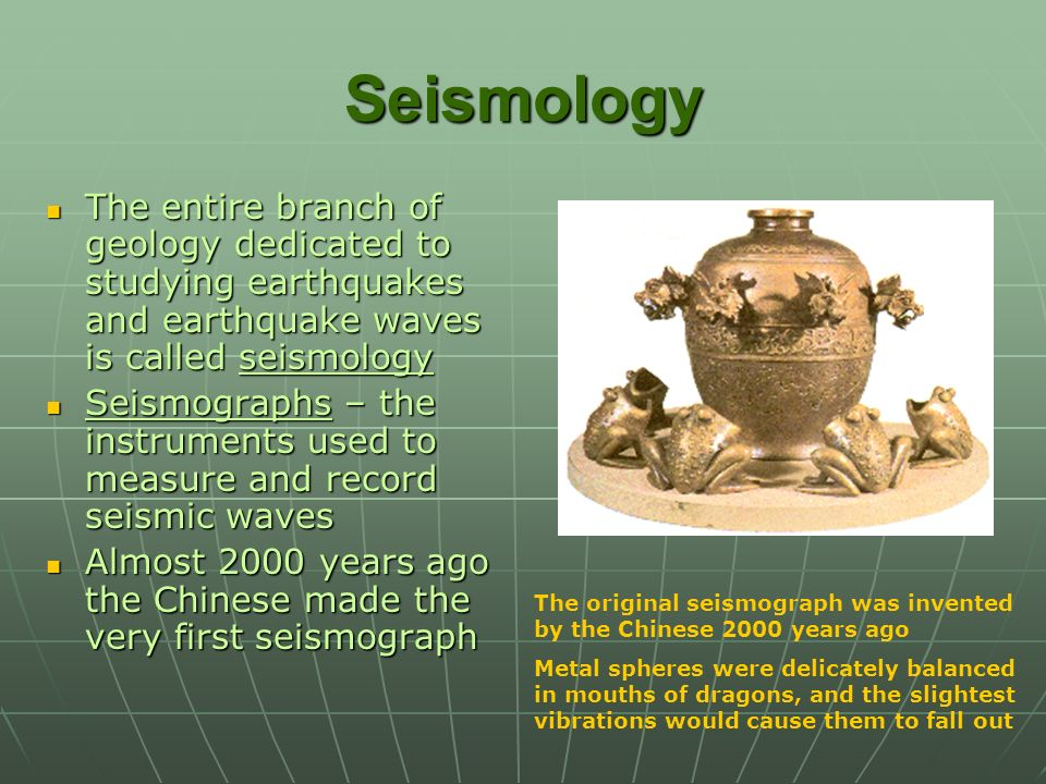 Seismology The entire branch of geology dedicated to studying earthquakes and earthquake waves is called seismology.