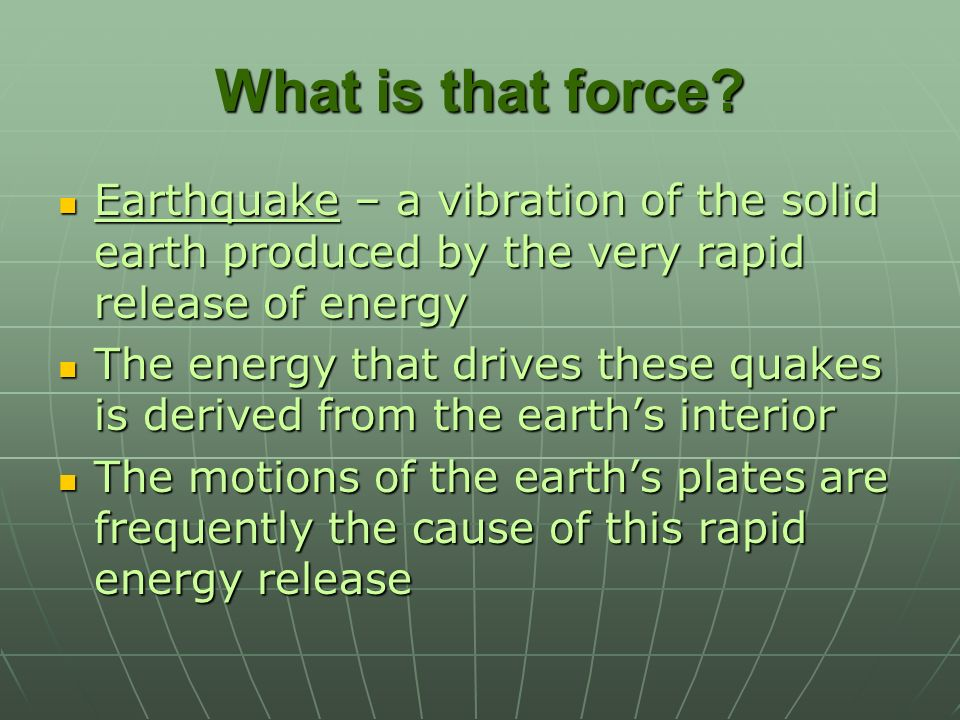 What is that force Earthquake – a vibration of the solid earth produced by the very rapid release of energy.
