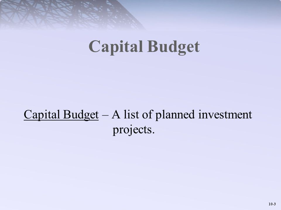 Capital Budget Capital Budget – A list of planned investment projects.