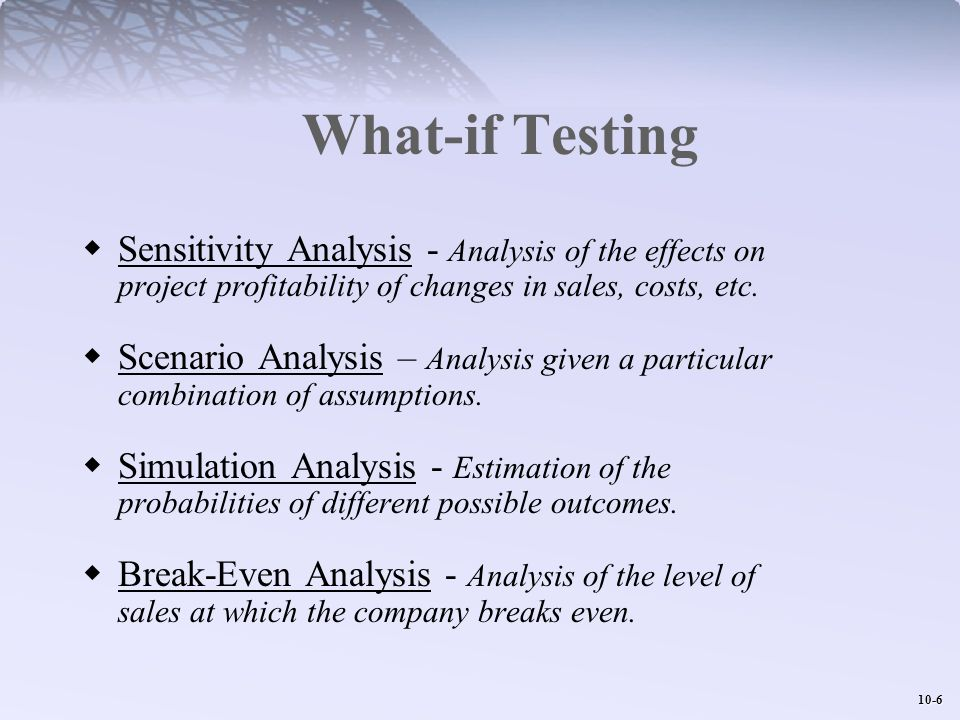 What-if Testing Sensitivity Analysis - Analysis of the effects on project profitability of changes in sales, costs, etc.